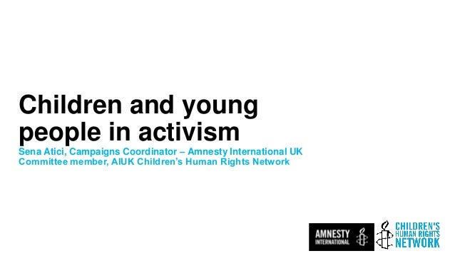 Children and young people in activism Sena Atici, Campaigns Coordinator – Amnesty International UK Committee member, AIUK ...