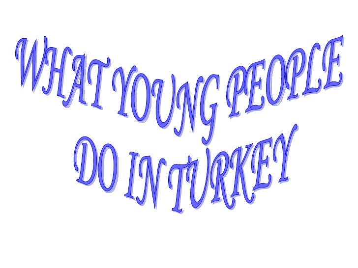 WHAT YOUNG PEOPLE DO IN TURKEY