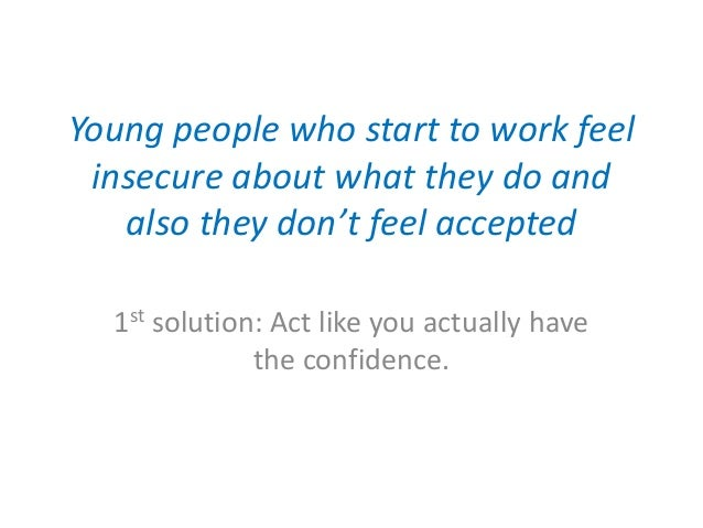Young people who start to work feel insecure about what they do and also they don't feel accepted 1st solution: Act like y...