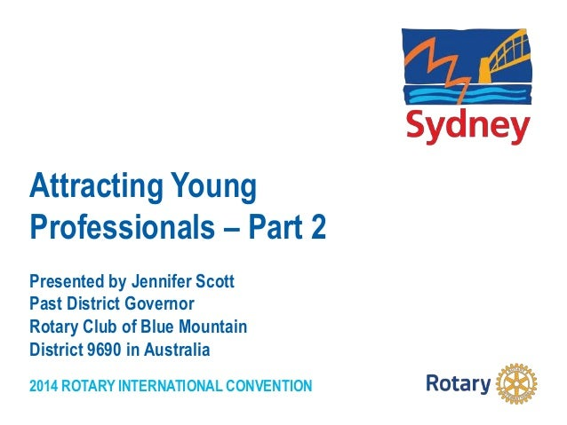 2014 ROTARY INTERNATIONAL CONVENTION Attracting Young Professionals – Part 2 Presented by Jennifer Scott Past District Gov...