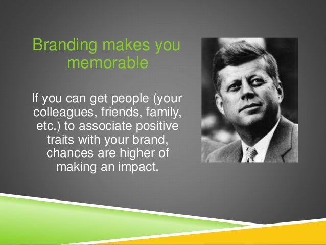 Branding makes you memorable If you can get people (your colleagues, friends, family, etc.) to associate positive traits w...