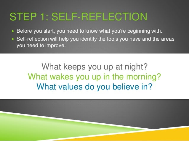 STEP 1: SELF-REFLECTION  Before you start, you need to know what you're beginning with.  Self-reflection will help you i...