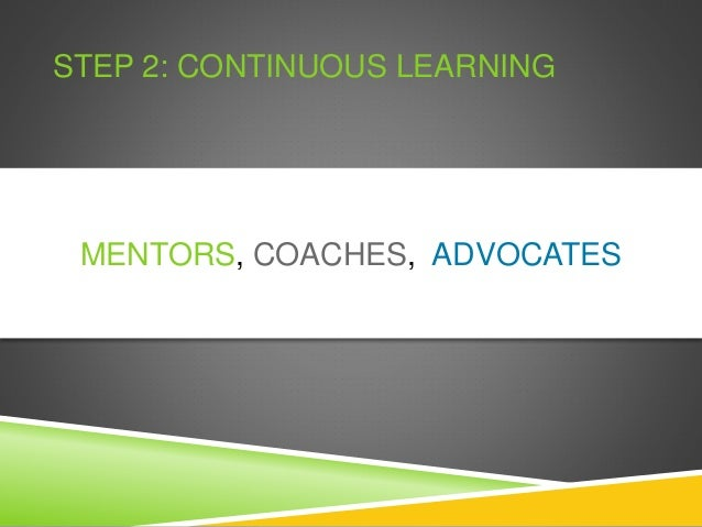 STEP 2: CONTINUOUS LEARNING MENTORS, COACHES, ADVOCATES