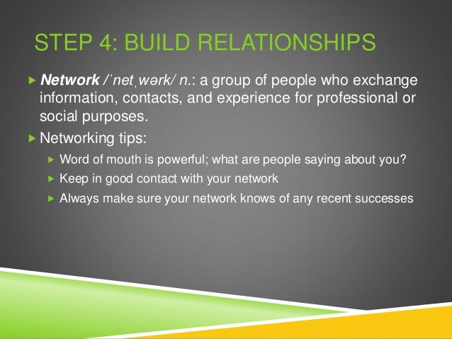 STEP 4: BUILD RELATIONSHIPS  Network /ˈnetˌwərk/ n.: a group of people who exchange information, contacts, and experience...
