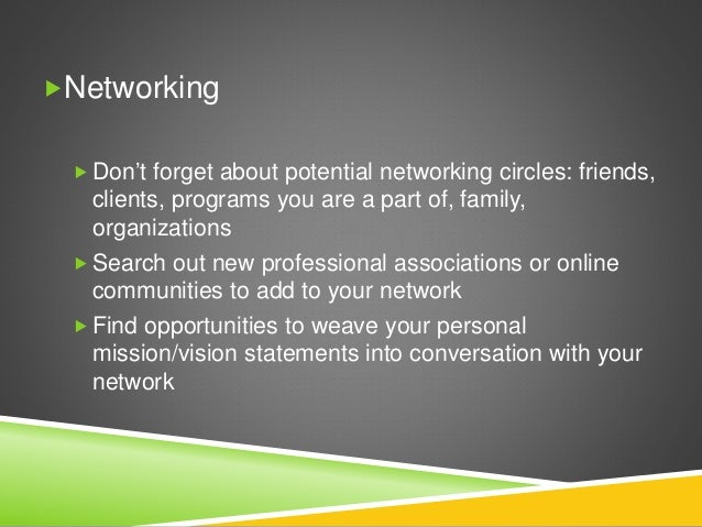 Networking  Don't forget about potential networking circles: friends, clients, programs you are a part of, family, organ...