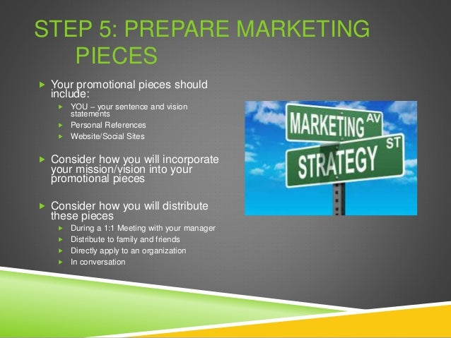 STEP 5: PREPARE MARKETING PIECES  Your promotional pieces should include:  YOU – your sentence and vision statements  P...