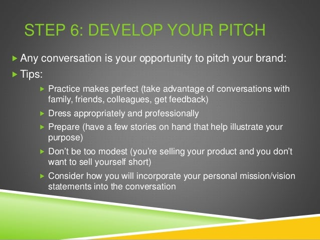 STEP 6: DEVELOP YOUR PITCH  Any conversation is your opportunity to pitch your brand:  Tips:  Practice makes perfect (t...