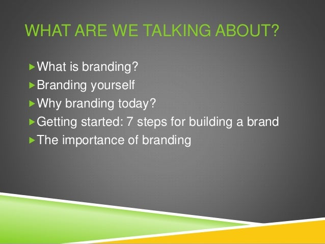 WHAT ARE WE TALKING ABOUT? What is branding? Branding yourself Why branding today? Getting started: 7 steps for buildi...