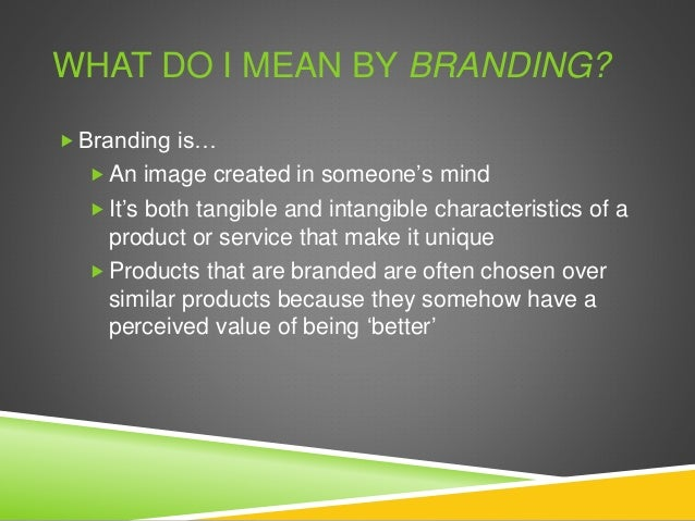 WHAT DO I MEAN BY BRANDING?  Branding is…  An image created in someone's mind  It's both tangible and intangible charac...