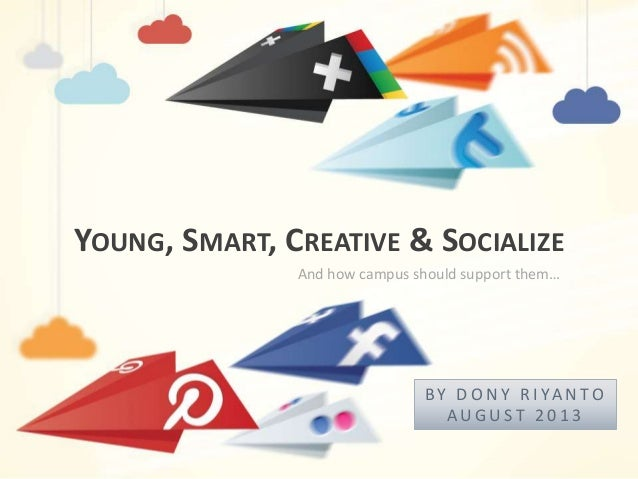 YOUNG, SMART, CREATIVE & SOCIALIZE B Y D O N Y R I YA N T O A U G U S T 2 0 1 3 And how campus should support them…