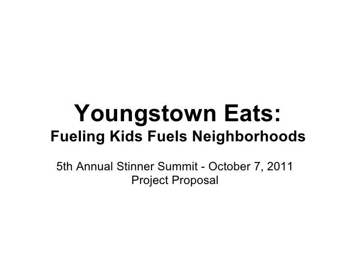 Youngstown Eats:Fueling Kids Fuels Neighborhoods5th Annual Stinner Summit - October 7, 2011              Project Proposal
