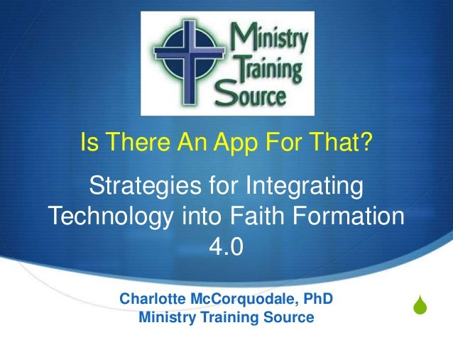 Is There An App For That? Strategies for Integrating Technology into Faith Formation 4.0 Charlotte McCorquodale, PhD Minis...