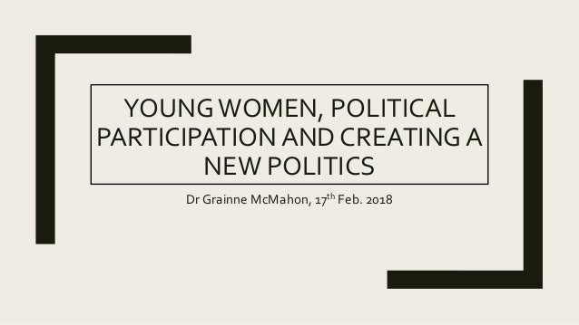 YOUNGWOMEN, POLITICAL PARTICIPATION AND CREATING A NEW POLITICS Dr Grainne McMahon, 17th Feb. 2018