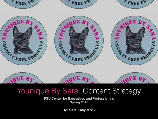 Younique By Sara: Content Strategy PSU Center for Executives and Professionals Spring 2016 By: Sara Kirkpatrick