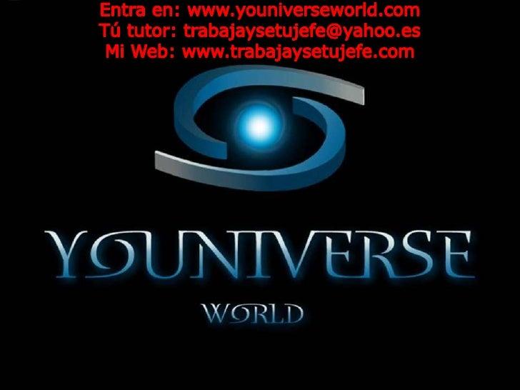 Entra en: www.youniverseworld.com<br />Tú tutor: trabajaysetujefe@yahoo.es<br />Mi Web: www.trabajaysetujefe.com<br />