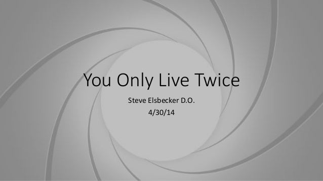 You Only Live Twice Steve Elsbecker D.O. 4/30/14