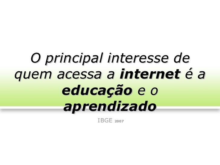 O principal interesse dequem acessa a internet é a       educação e o       aprendizado           IBGE   2007