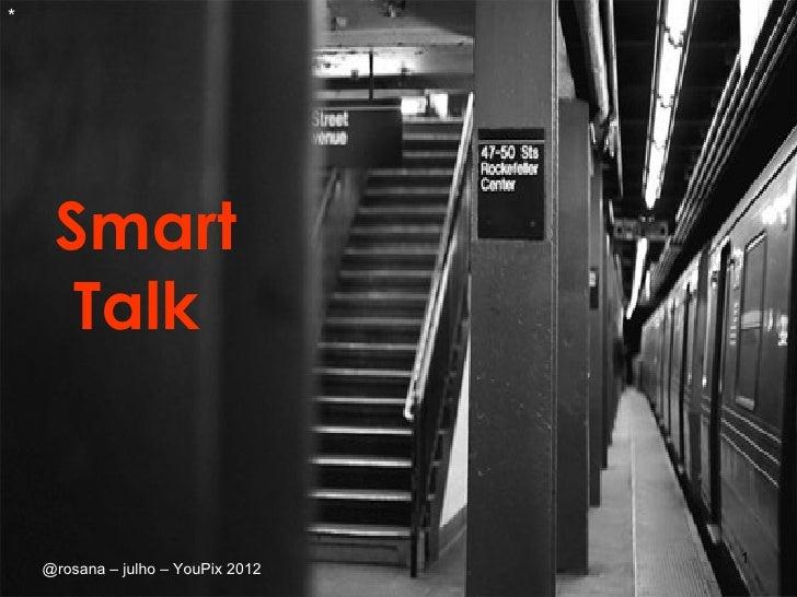 *     Smart      Talk                                    1    @rosana – julho – YouPix 2012
