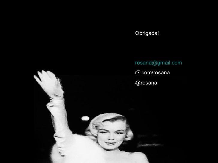 Obrigada!rosana@gmail.comr7.com/rosana@rosana                   20