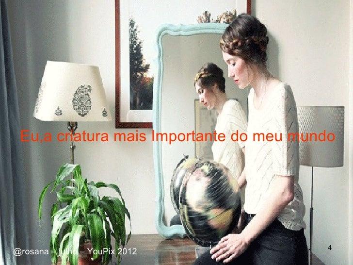 Eu,a criatura mais Importante do meu mundo                                          4@rosana – julho – YouPix 2012