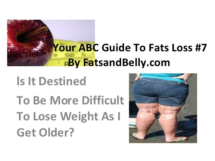 Your ABC Guide To Fats Loss #7  By FatsandBelly.com ls It Destined To Be More Difficult To Lose Weight As I Get Older?