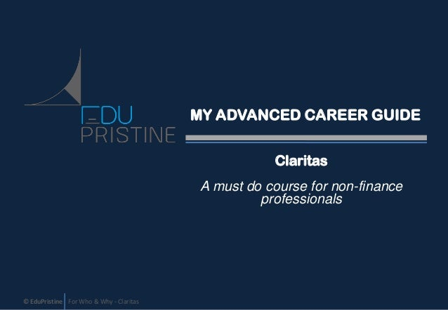 MY ADVANCED CAREER GUIDE Claritas A must do course for non-finance professionals  © EduPristine For Who & Why - Claritas