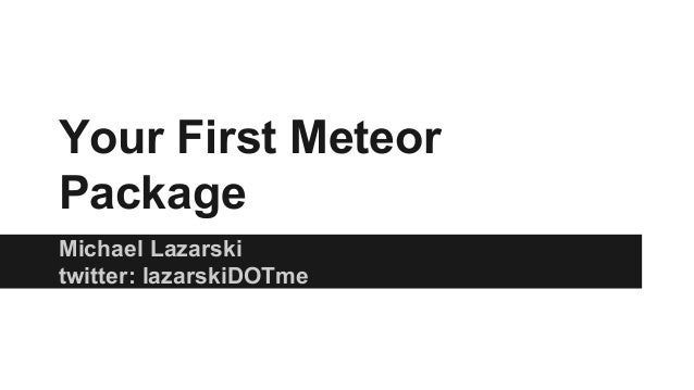 Your First Meteor Package Michael Lazarski twitter: lazarskiDOTme