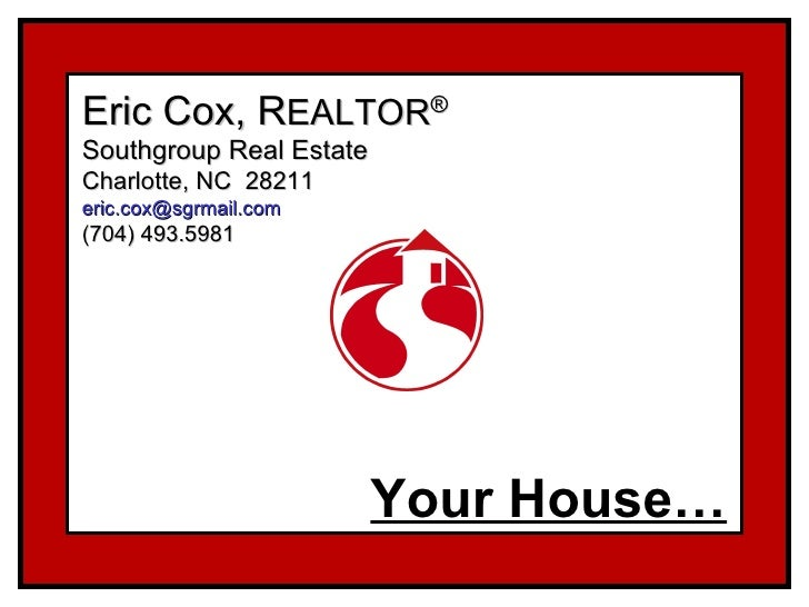 Eric Cox, R EALTOR ® Southgroup Real Estate Charlotte, NC  28211 [email_address] (704) 493.5981 Your House…