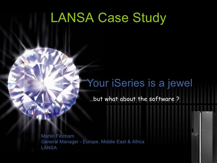 Your iSeries is a jewel … but what about the software ? LANSA Case Study Martin Fincham General Manager - Europe, Middle E...