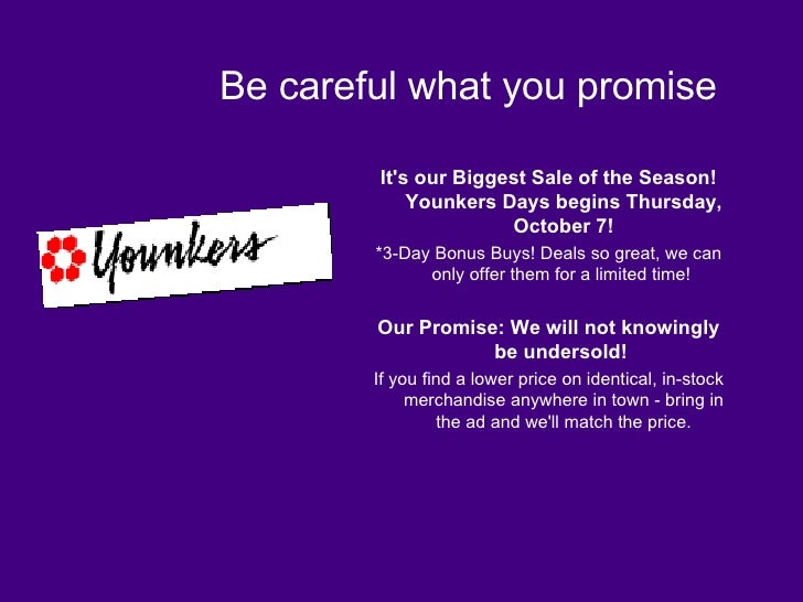 Be careful what you promise <ul><li>It's our Biggest Sale of the Season! Younkers Days begins Thursday, October 7! </li></...