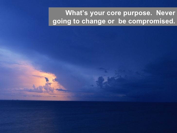 Hierarchy of Needs  What's your core purpose.  Never going to change or  be compromised.
