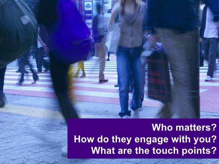 Who matters? How do they engage with you? What are the touch points?