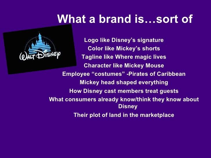 What a brand is…sort of <ul><li>Logo like Disney's signature </li></ul><ul><li>Color like Mickey's shorts </li></ul><ul><l...