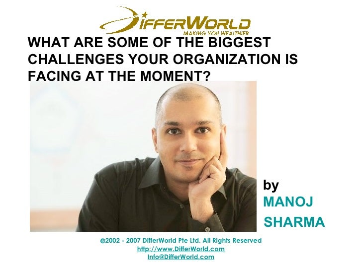 WHAT ARE SOME OF THE BIGGEST CHALLENGES YOUR ORGANIZATION IS FACING AT THE MOMENT? by MANOJ  SHARMA