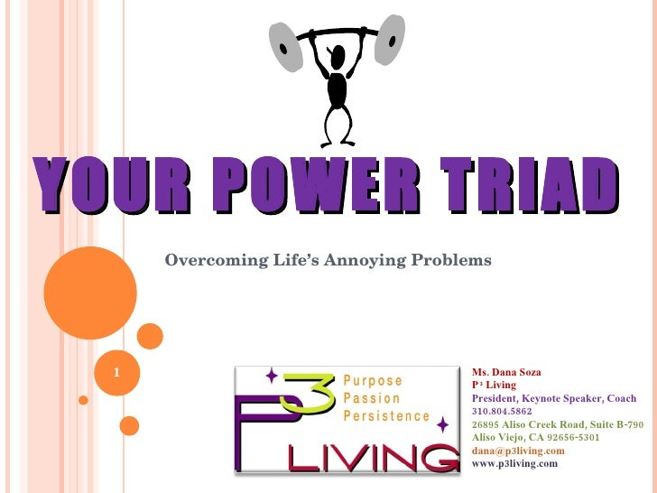 YOUR POWER TRIAD Overcoming Life's Annoying Problems Ms. Dana Soza P  3  Living President, Keynote Speaker, Coach 310.804....