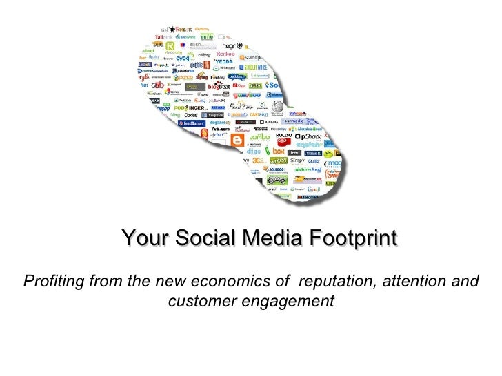 Your Social Media Footprint Profiting from the new economics of  reputation, attention and customer engagement