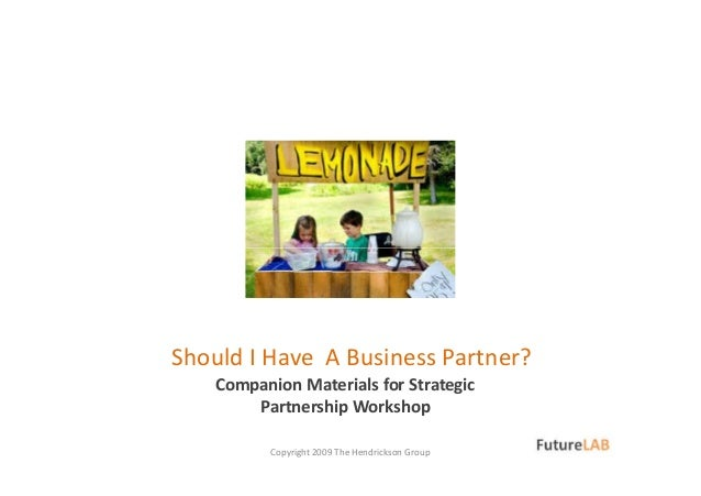 Companion Materials for Strategic Partnership Workshop Copyright 2009 The Hendrickson Group Should I Have A Business Partn...