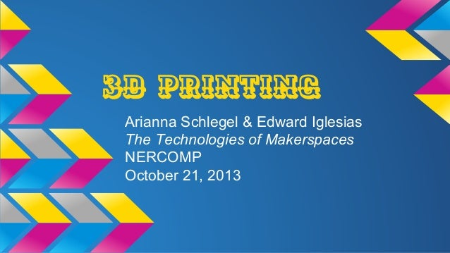 3D Printing Arianna Schlegel & Edward Iglesias The Technologies of Makerspaces NERCOMP October 21, 2013