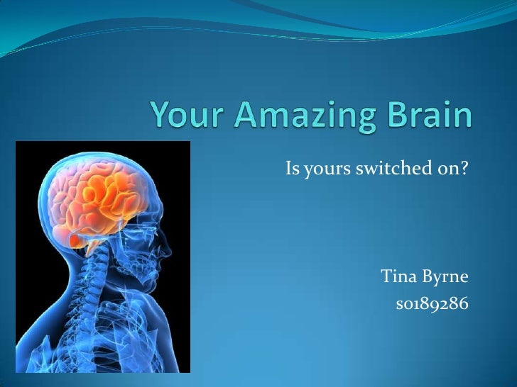 Your Amazing Brain<br />Is yours switched on?<br />Tina Byrne<br />s0189286<br />