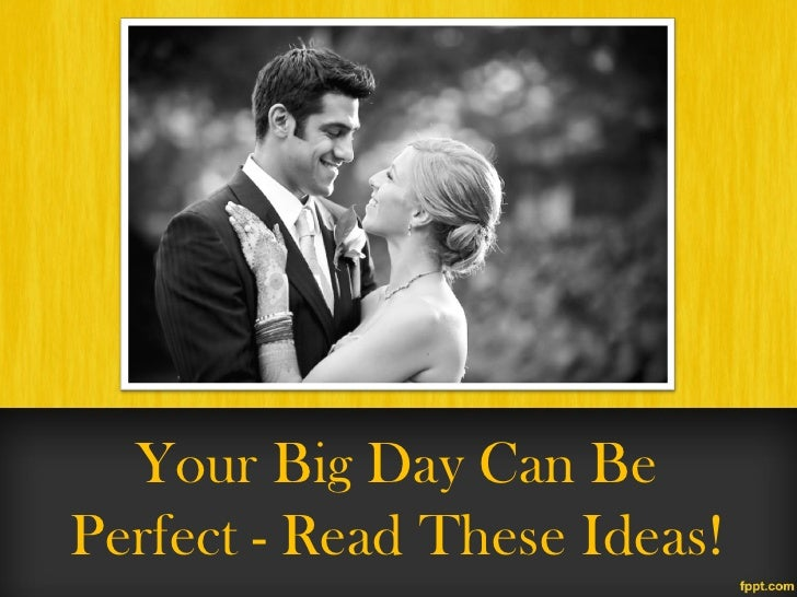 Your Big Day Can BePerfect - Read These Ideas!