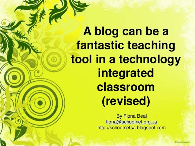 A blog can be a fantastic teaching tool in a technology integrated classroom (revised) By Fiona Beal fiona@schoolnet.org.z...