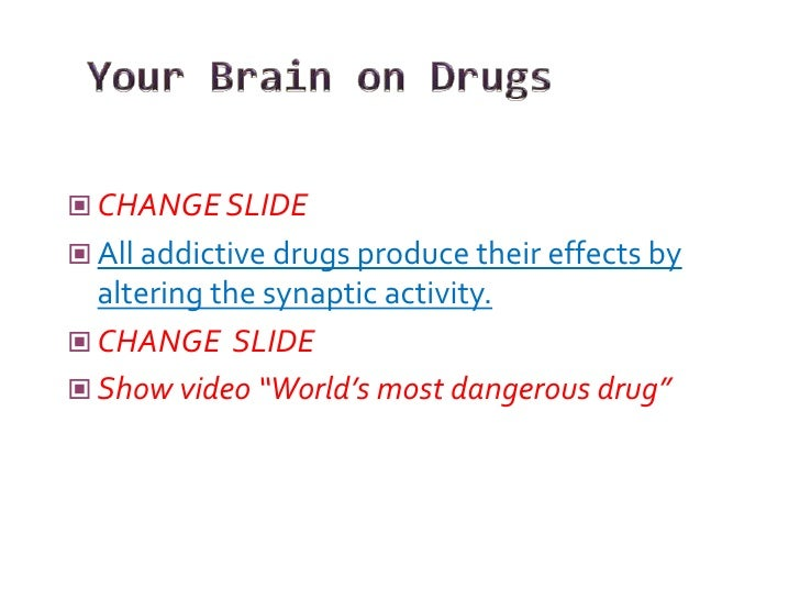  CHANGE SLIDE  All addictive drugs produce their effects by   altering the synaptic activity.  CHANGE SLIDE  Show vide...