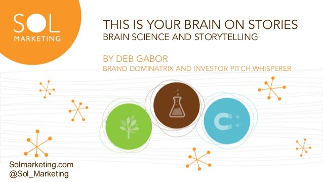 © SOL MARKETING | 1 THIS IS YOUR BRAIN ON STORIES BRAIN SCIENCE AND STORYTELLING BY DEB GABOR BRAND DOMINATRIX AND INVESTO...