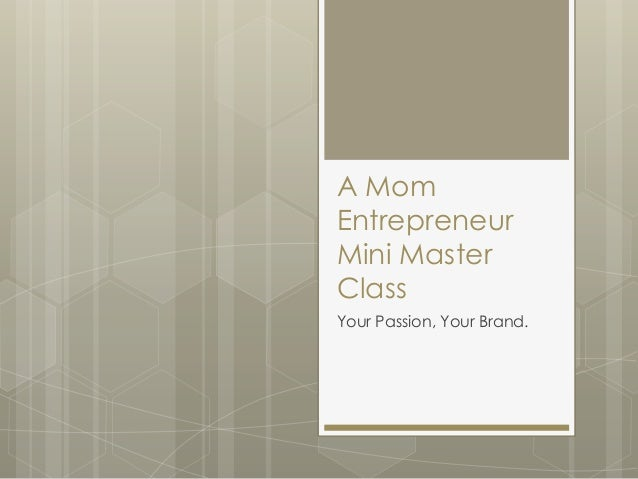 A Mom Entrepreneur Mini Master Class Your Passion, Your Brand.