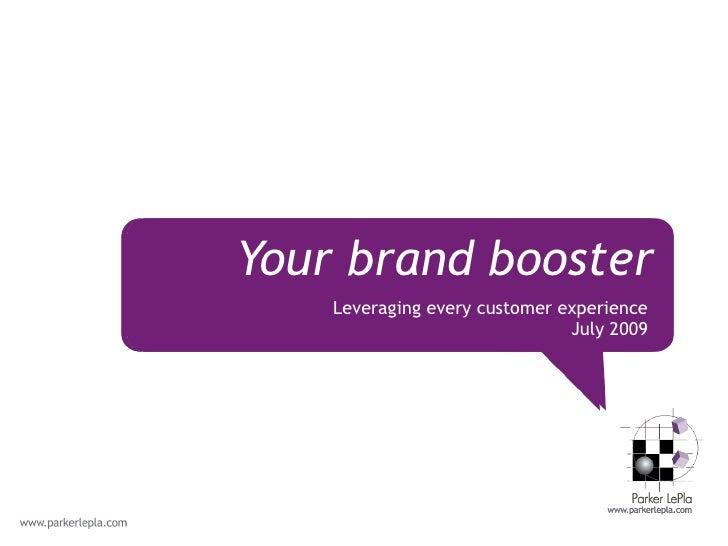 <ul><li>Leveraging every customer experience </li></ul><ul><li>July 2009 </li></ul>Your brand booster
