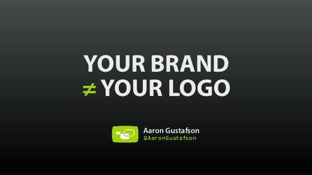 YOUR BRAND ≠ YOUR LOGO Aaron Gustafson @AaronGustafson