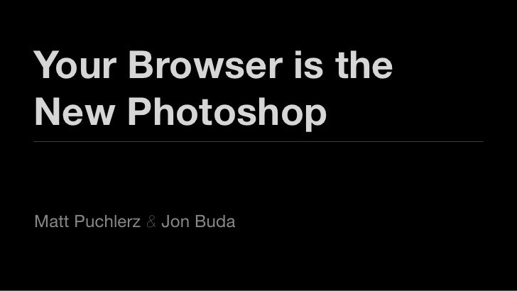 Your Browser is the New Photoshop  Matt Puchlerz & Jon Buda