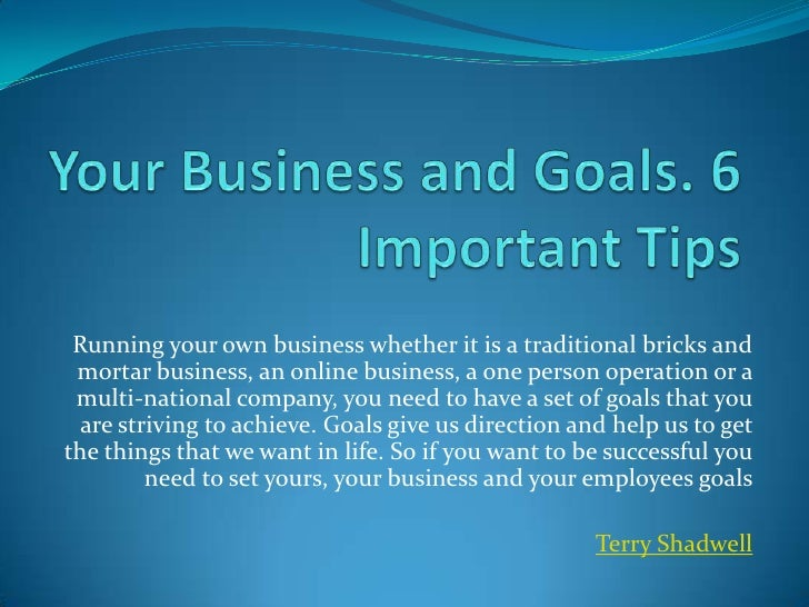 Your Business and Goals. 6 Important Tips<br />Running your own business whether it is a traditional bricks and mortar bus...