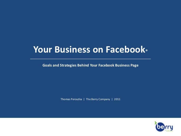 Your Business on Facebook®<br />Goals and Strategies Behind Your Facebook Business Page<br />Thomas Peroutka  |  The Berry...