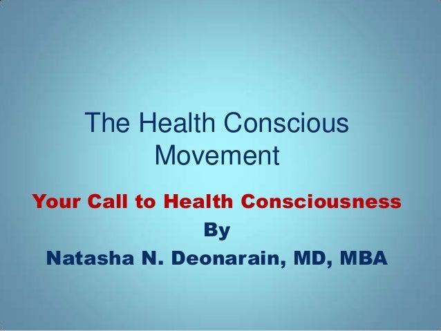 The Health Conscious         MovementYour Call to Health Consciousness                By Natasha N. Deonarain, MD, MBA